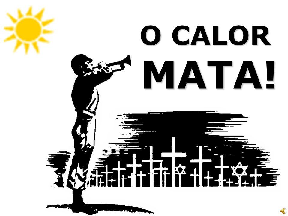 O CALOR MATA!