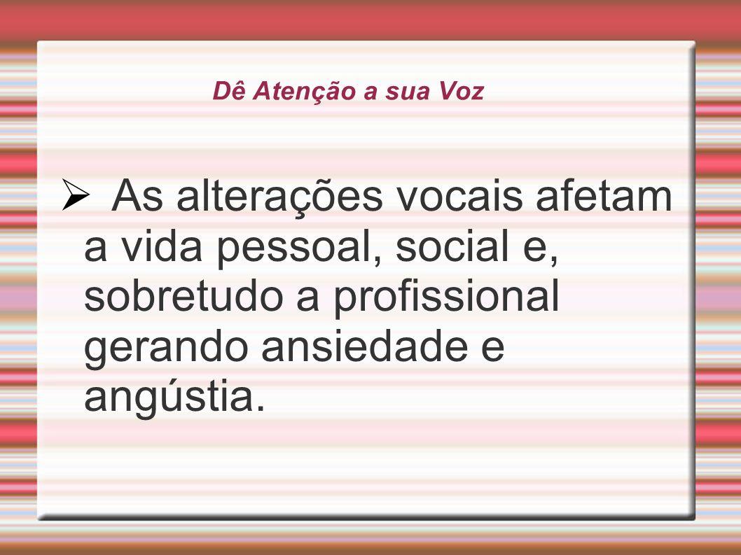 Dê Atenção a sua Voz As alterações vocais afetam a vida pessoal, social e, sobretudo a profissional gerando ansiedade e angústia.