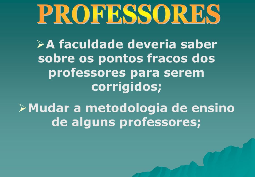 Mudar a metodologia de ensino de alguns professores;