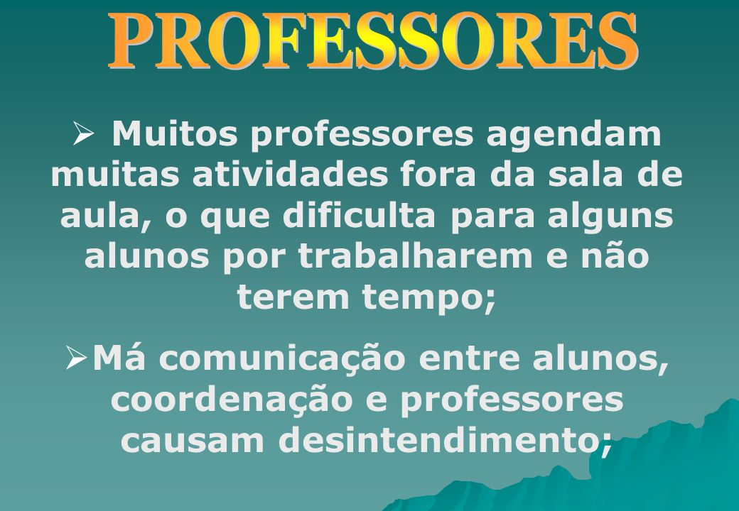 PROFESSORES Muitos professores agendam muitas atividades fora da sala de aula, o que dificulta para alguns alunos por trabalharem e não terem tempo;