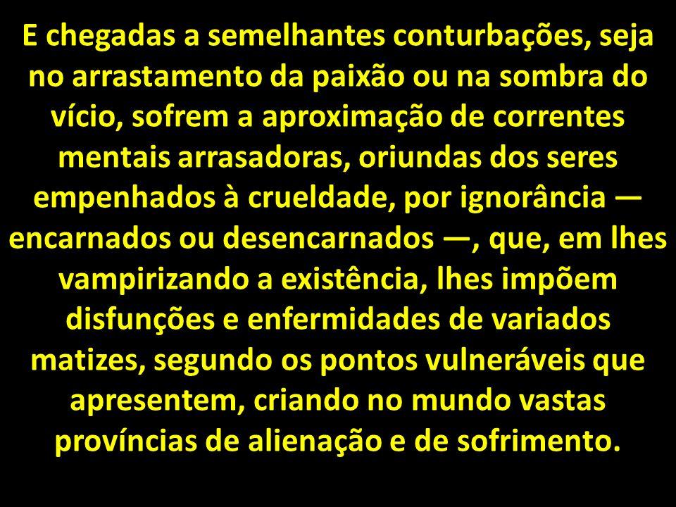 E chegadas a semelhantes conturbações, seja no arrastamento da paixão ou na sombra do vício, sofrem a aproximação de correntes mentais arrasadoras, oriundas dos seres empenhados à crueldade, por ignorância — encarnados ou desencarnados —, que, em lhes vampirizando a existência, lhes impõem disfunções e enfermidades de variados matizes, segundo os pontos vulneráveis que apresentem, criando no mundo vastas províncias de alienação e de sofrimento.