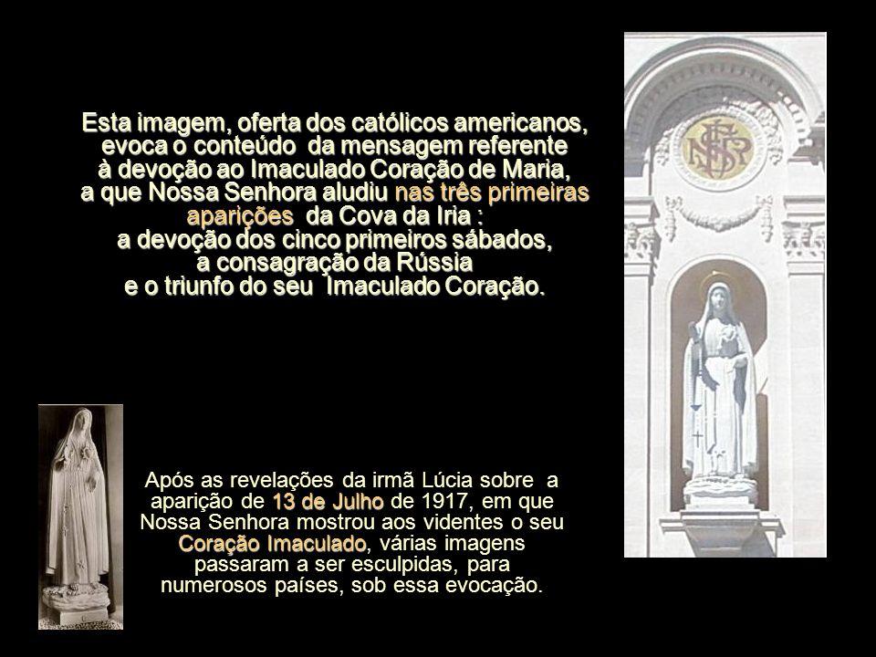 Esta imagem, oferta dos católicos americanos, evoca o conteúdo da mensagem referente à devoção ao Imaculado Coração de Maria, a que Nossa Senhora aludiu nas três primeiras aparições da Cova da Iria : a devoção dos cinco primeiros sábados, a consagração da Rússia e o triunfo do seu Imaculado Coração.