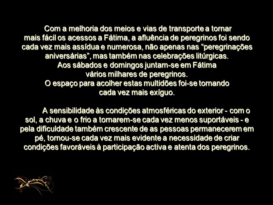 Com a melhoria dos meios e vias de transporte a tornar mais fácil os acessos a Fátima, a afluência de peregrinos foi sendo cada vez mais assídua e numerosa, não apenas nas peregrinações aniversárias , mas também nas celebrações litúrgicas.