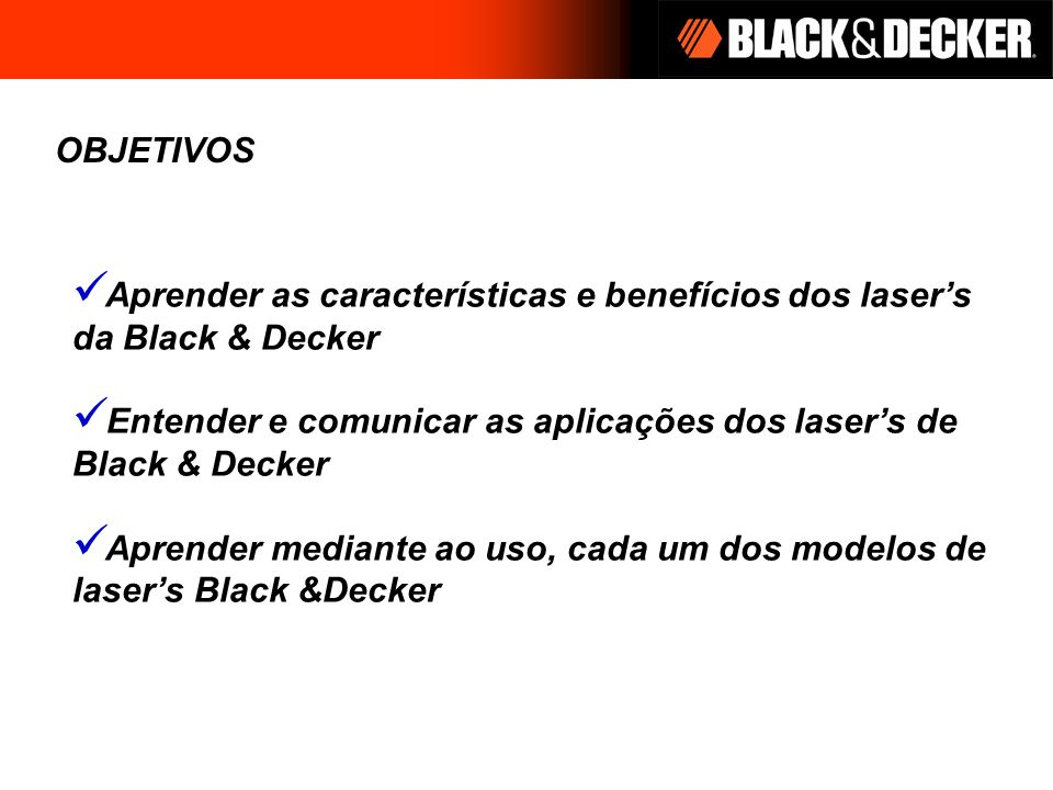 OBJETIVOSAprender as características e benefícios dos laser's da Black & Decker. Entender e comunicar as aplicações dos laser's de Black & Decker.