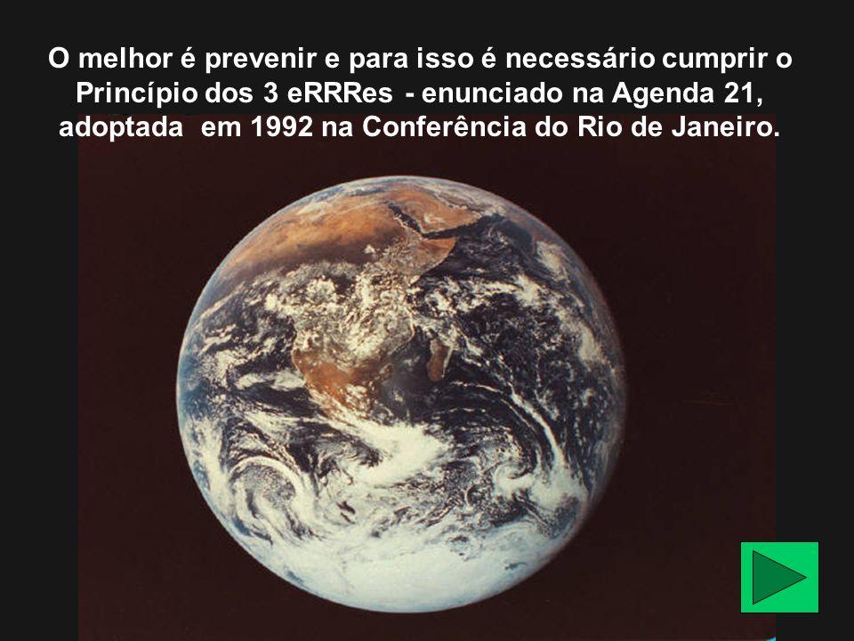O melhor é prevenir e para isso é necessário cumprir o Princípio dos 3 eRRRes - enunciado na Agenda 21, adoptada em 1992 na Conferência do Rio de Janeiro.