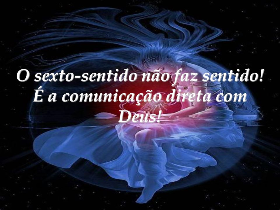 O sexto-sentido não faz sentido! É a comunicação direta com Deus!
