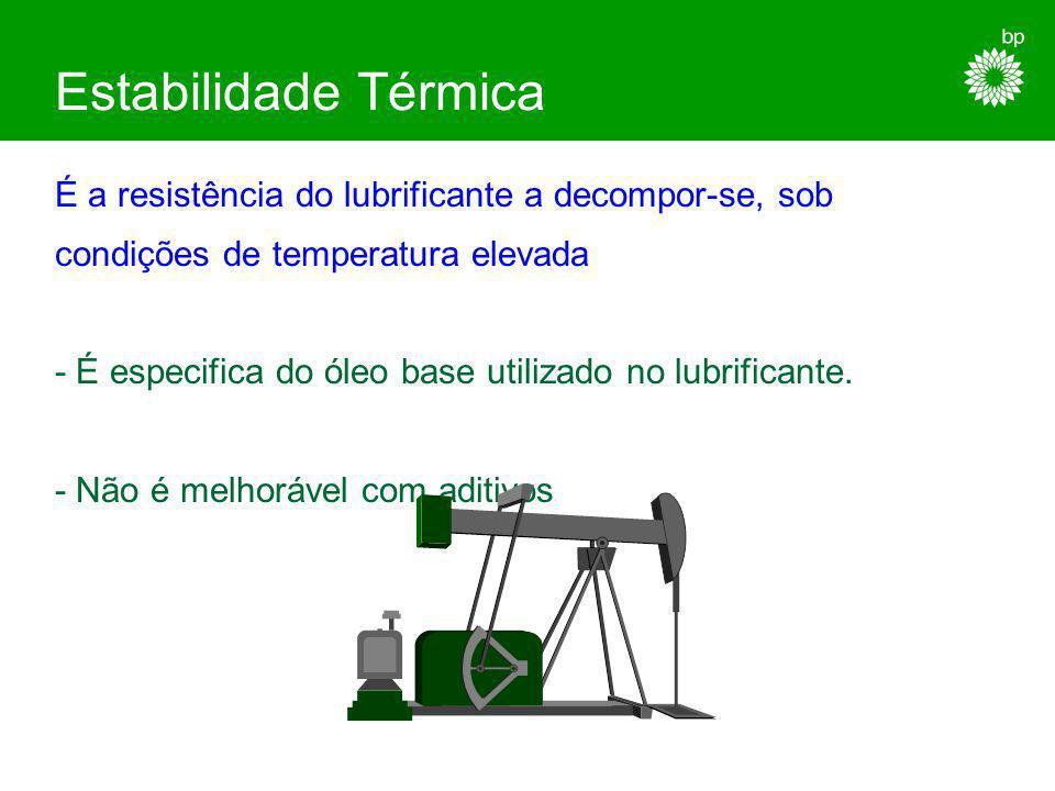 Estabilidade Térmica É a resistência do lubrificante a decompor-se, sob. condições de temperatura elevada.