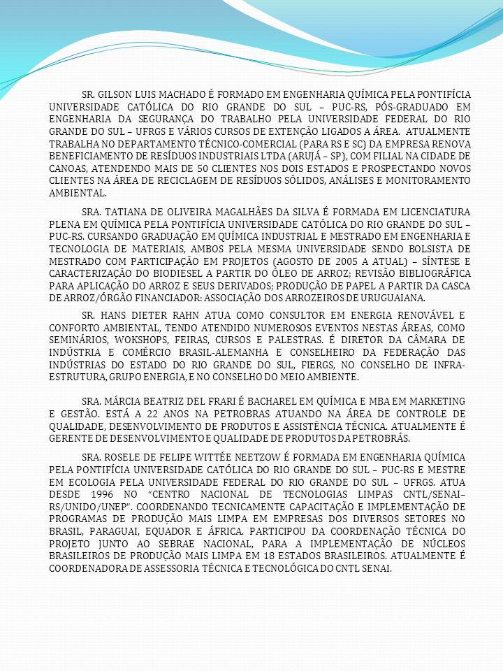 SR. GILSON LUIS MACHADO É FORMADO EM ENGENHARIA QUÍMICA PELA PONTIFÍCIA UNIVERSIDADE CATÓLICA DO RIO GRANDE DO SUL – PUC-RS, PÓS-GRADUADO EM ENGENHARIA DA SEGURANÇA DO TRABALHO PELA UNIVERSIDADE FEDERAL DO RIO GRANDE DO SUL – UFRGS E VÁRIOS CURSOS DE EXTENÇÃO LIGADOS A ÁREA. ATUALMENTE TRABALHA NO DEPARTAMENTO TÉCNICO-COMERCIAL (PARA RS E SC) DA EMPRESA RENOVA BENEFICIAMENTO DE RESÍDUOS INDUSTRIAIS LTDA (ARUJÁ – SP), COM FILIAL NA CIDADE DE CANOAS, ATENDENDO MAIS DE 50 CLIENTES NOS DOIS ESTADOS E PROSPECTANDO NOVOS CLIENTES NA ÁREA DE RECICLAGEM DE RESÍDUOS SÓLIDOS, ANÁLISES E MONITORAMENTO AMBIENTAL.