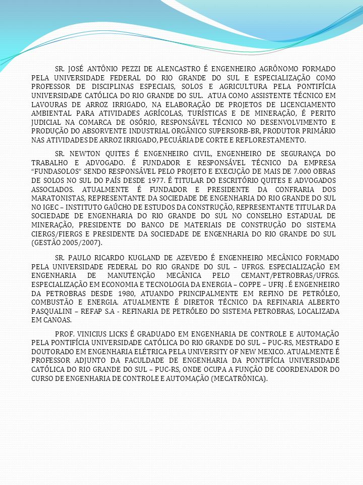 SR. JOSÉ ANTÔNIO PEZZI DE ALENCASTRO É ENGENHEIRO AGRÔNOMO FORMADO PELA UNIVERSIDADE FEDERAL DO RIO GRANDE DO SUL E ESPECIALIZAÇÃO COMO PROFESSOR DE DISCIPLINAS ESPECIAIS, SOLOS E AGRICULTURA PELA PONTIFÍCIA UNIVERSIDADE CATÓLICA DO RIO GRANDE DO SUL. ATUA COMO ASSISTENTE TÉCNICO EM LAVOURAS DE ARROZ IRRIGADO, NA ELABORAÇÃO DE PROJETOS DE LICENCIAMENTO AMBIENTAL PARA ATIVIDADES AGRÍCOLAS, TURÍSTICAS E DE MINERAÇÃO, É PERITO JUDICIAL NA COMARCA DE OSÓRIO, RESPONSÁVEL TÉCNICO NO DESENVOLVIMENTO E PRODUÇÃO DO ABSORVENTE INDUSTRIAL ORGÂNICO SUPERSORB-BR, PRODUTOR PRIMÁRIO NAS ATIVIDADES DE ARROZ IRRIGADO, PECUÁRIA DE CORTE E REFLORESTAMENTO.