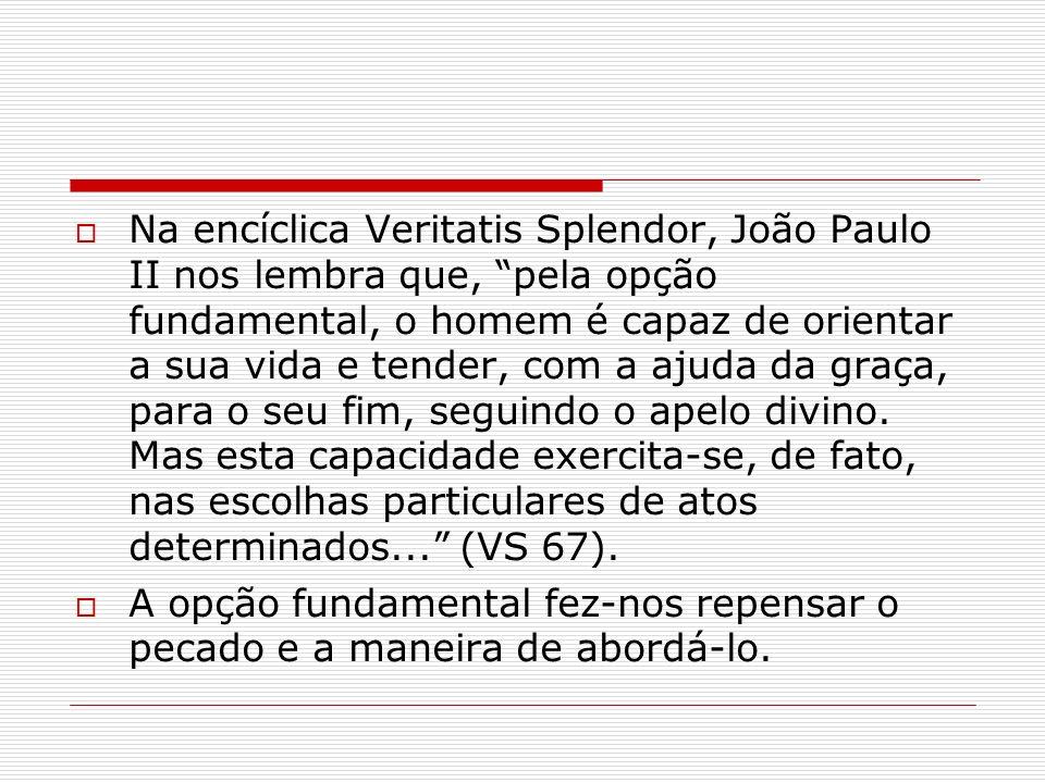 Na encíclica Veritatis Splendor, João Paulo II nos lembra que, pela opção fundamental, o homem é capaz de orientar a sua vida e tender, com a ajuda da graça, para o seu fim, seguindo o apelo divino. Mas esta capacidade exercita-se, de fato, nas escolhas particulares de atos determinados... (VS 67).