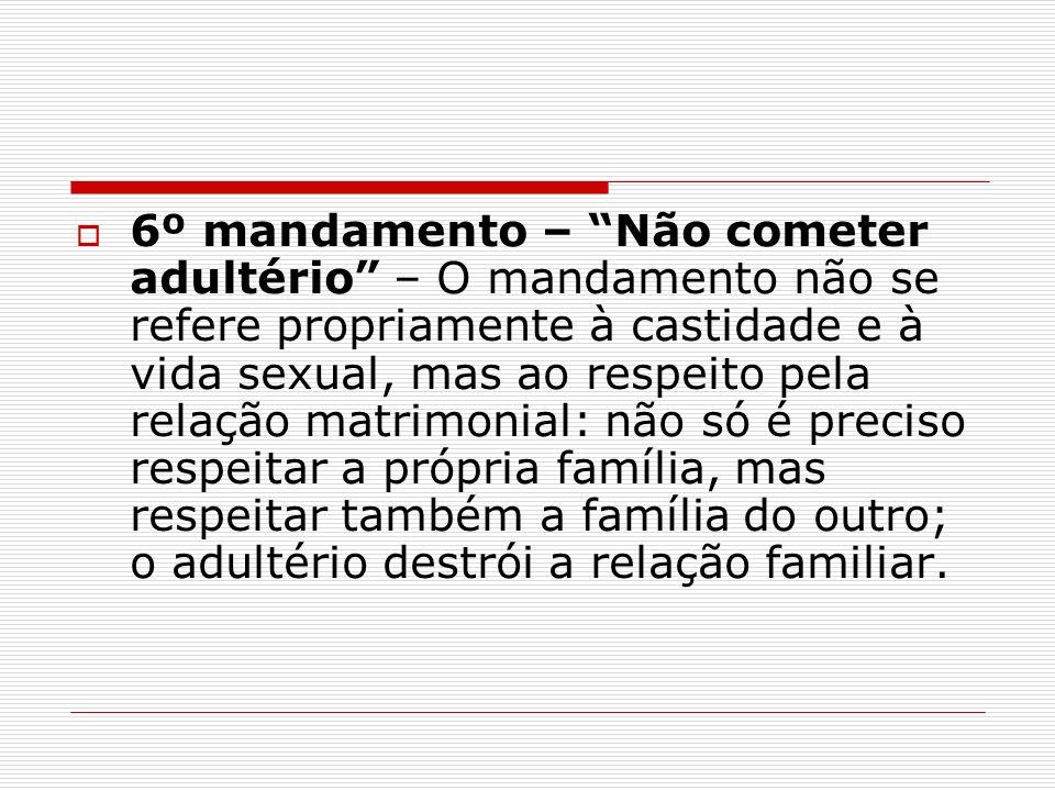 6º mandamento – Não cometer adultério – O mandamento não se refere propriamente à castidade e à vida sexual, mas ao respeito pela relação matrimonial: não só é preciso respeitar a própria família, mas respeitar também a família do outro; o adultério destrói a relação familiar.