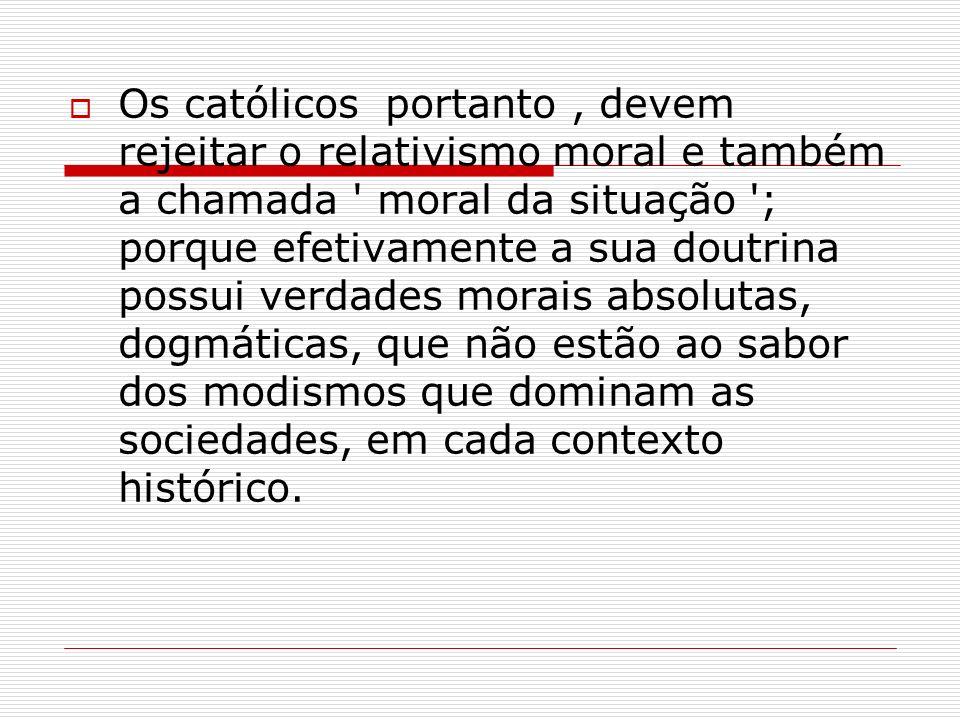Os católicos portanto , devem rejeitar o relativismo moral e também a chamada moral da situação ; porque efetivamente a sua doutrina possui verdades morais absolutas, dogmáticas, que não estão ao sabor dos modismos que dominam as sociedades, em cada contexto histórico.