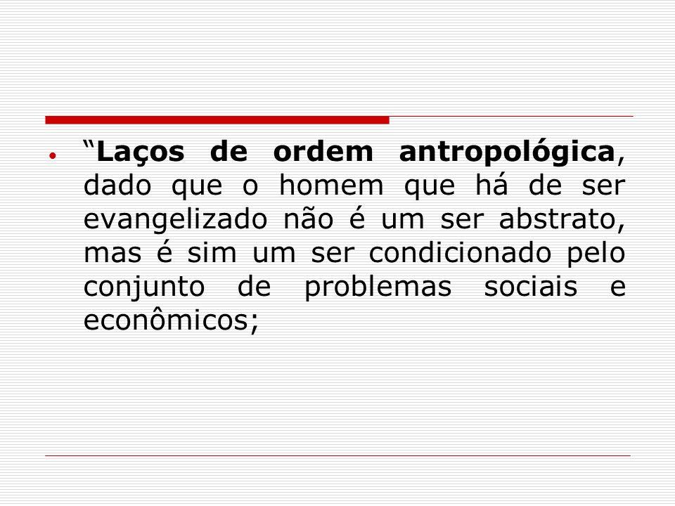 Laços de ordem antropológica, dado que o homem que há de ser evangelizado não é um ser abstrato, mas é sim um ser condicionado pelo conjunto de problemas sociais e econômicos;