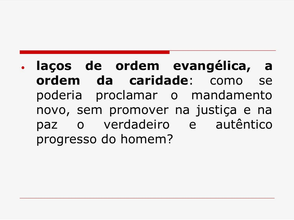 laços de ordem evangélica, a ordem da caridade: como se poderia proclamar o mandamento novo, sem promover na justiça e na paz o verdadeiro e autêntico progresso do homem