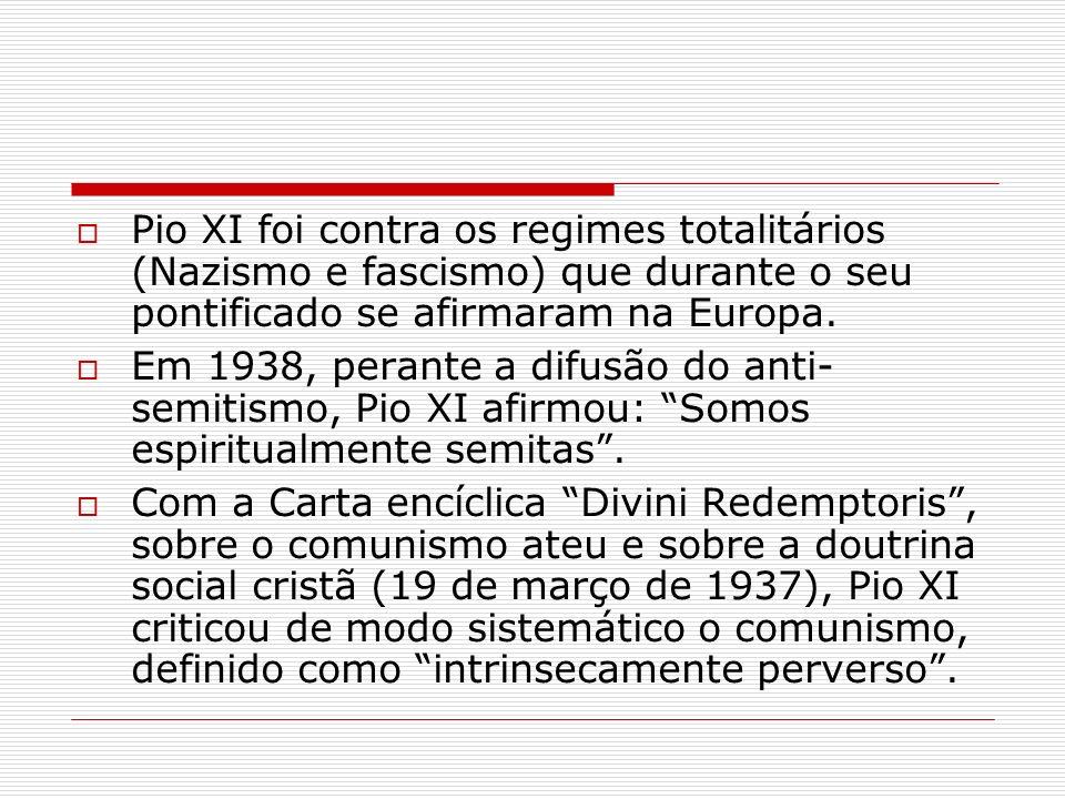 Pio XI foi contra os regimes totalitários (Nazismo e fascismo) que durante o seu pontificado se afirmaram na Europa.