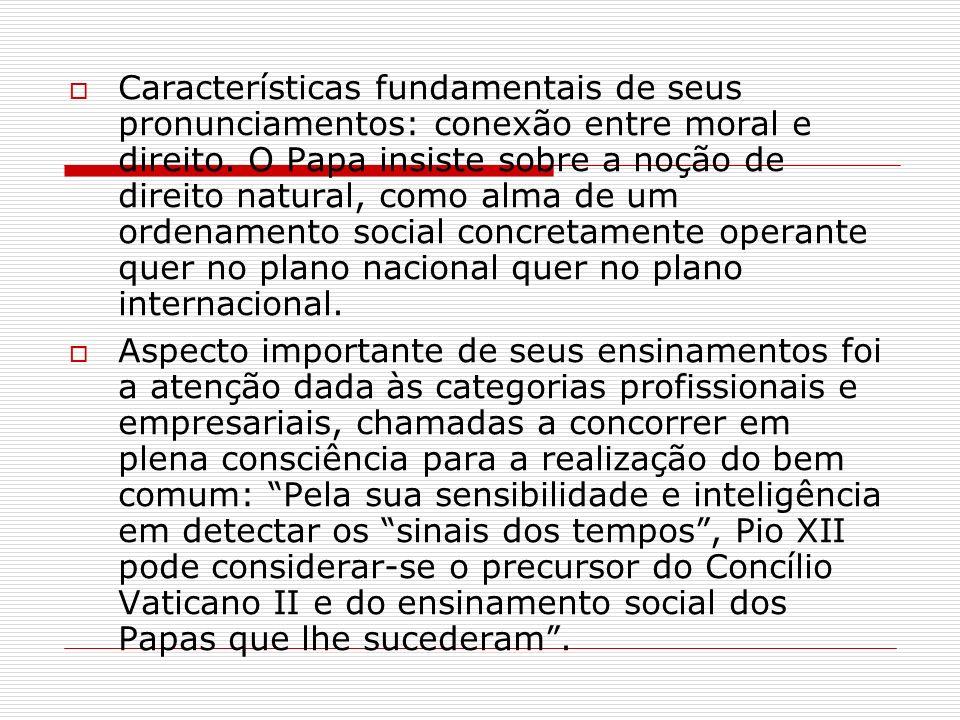 Características fundamentais de seus pronunciamentos: conexão entre moral e direito. O Papa insiste sobre a noção de direito natural, como alma de um ordenamento social concretamente operante quer no plano nacional quer no plano internacional.