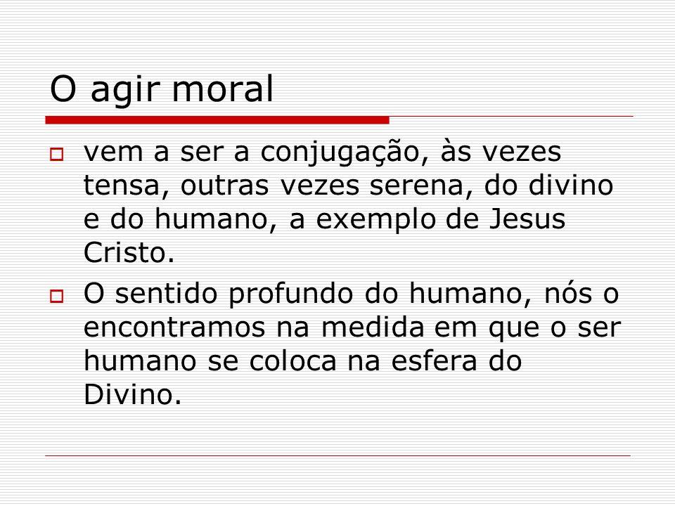 O agir moral vem a ser a conjugação, às vezes tensa, outras vezes serena, do divino e do humano, a exemplo de Jesus Cristo.