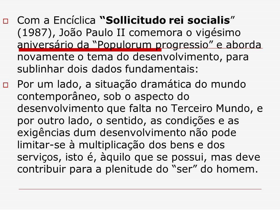 Com a Encíclica Sollicitudo rei socialis (1987), João Paulo II comemora o vigésimo aniversário da Populorum progressio e aborda novamente o tema do desenvolvimento, para sublinhar dois dados fundamentais: