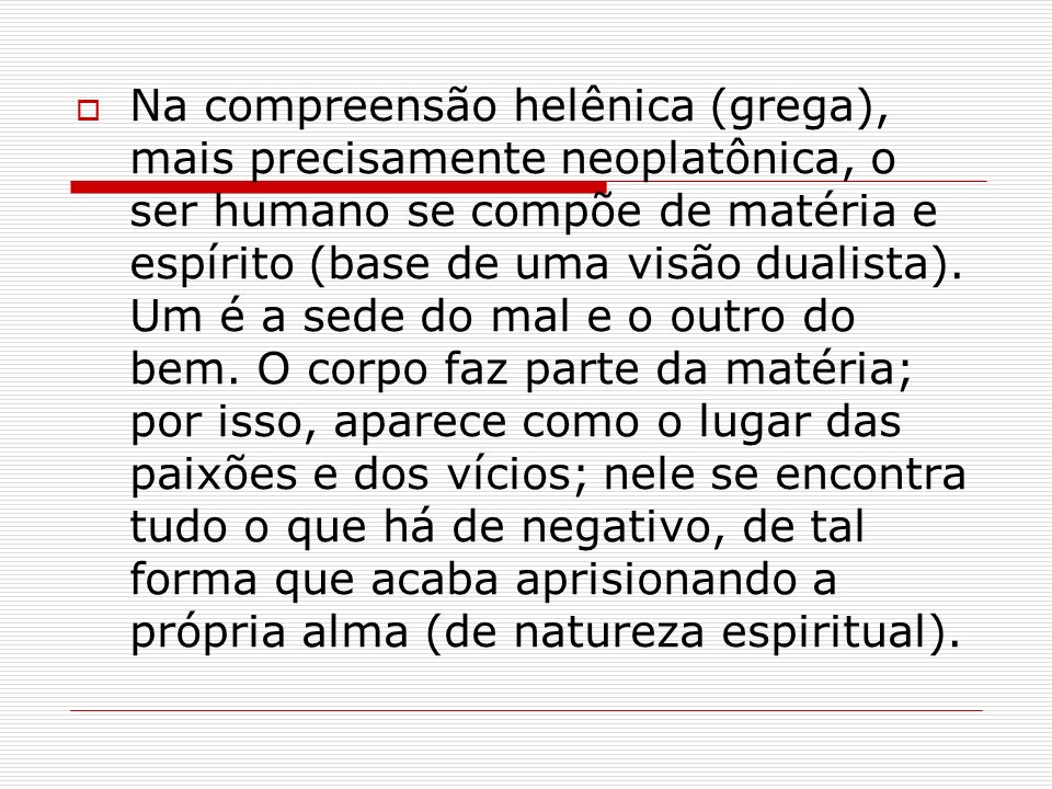 Na compreensão helênica (grega), mais precisamente neoplatônica, o ser humano se compõe de matéria e espírito (base de uma visão dualista).