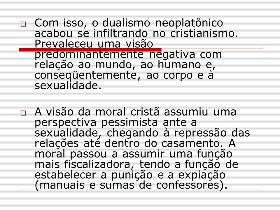 Com isso, o dualismo neoplatônico acabou se infiltrando no cristianismo. Prevaleceu uma visão predominantemente negativa com relação ao mundo, ao humano e, conseqüentemente, ao corpo e à sexualidade.