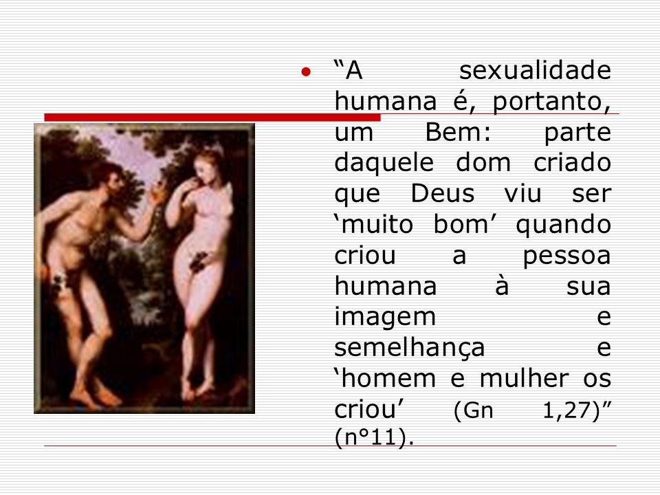 A sexualidade humana é, portanto, um Bem: parte daquele dom criado que Deus viu ser 'muito bom' quando criou a pessoa humana à sua imagem e semelhança e 'homem e mulher os criou' (Gn 1,27) (n°11).