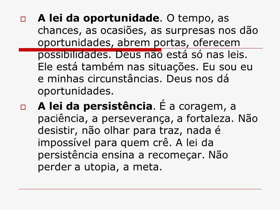A lei da oportunidade. O tempo, as chances, as ocasiões, as surpresas nos dão oportunidades, abrem portas, oferecem possibilidades. Deus não está só nas leis. Ele está também nas situações. Eu sou eu e minhas circunstâncias. Deus nos dá oportunidades.
