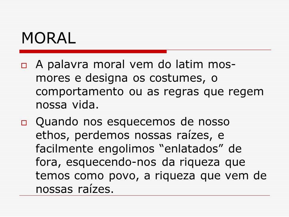 MORAL A palavra moral vem do latim mos- mores e designa os costumes, o comportamento ou as regras que regem nossa vida.