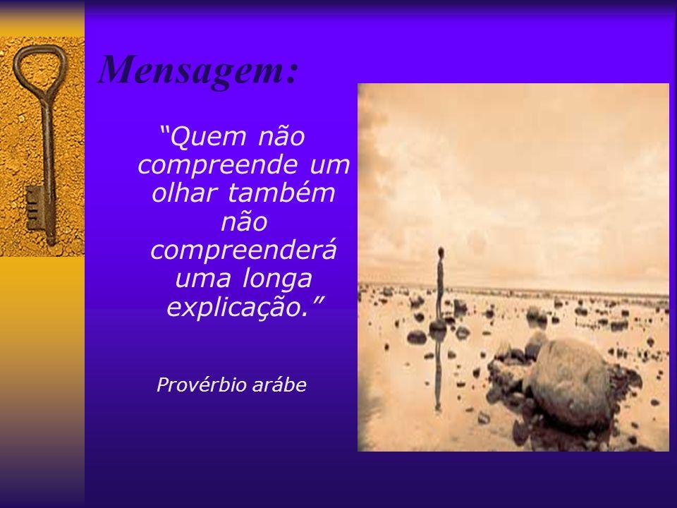 Mensagem: Quem não compreende um olhar também não compreenderá uma longa explicação. Provérbio arábe.