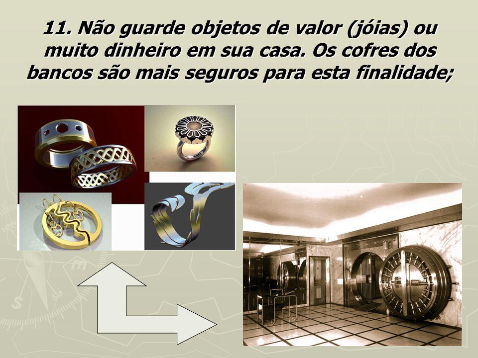 11. Não guarde objetos de valor (jóias) ou muito dinheiro em sua casa