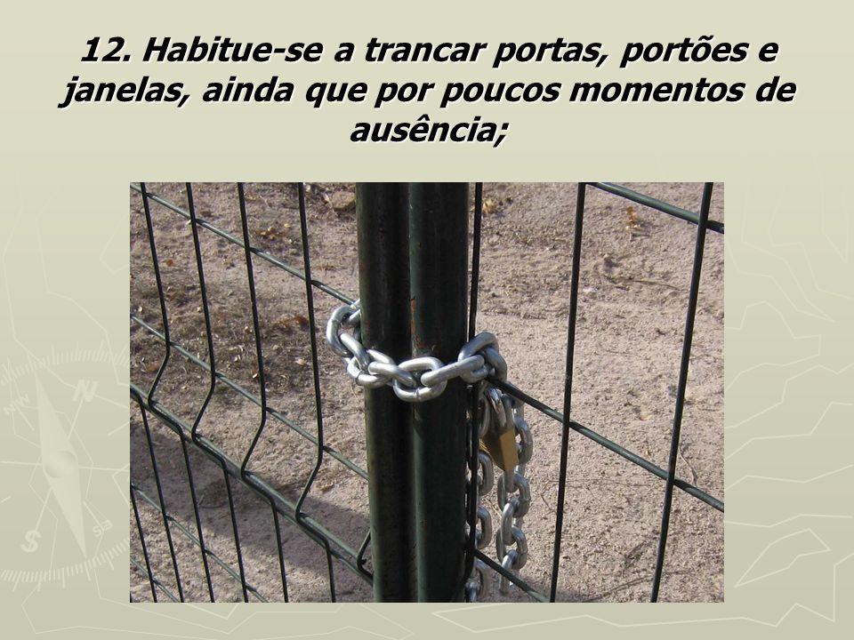 12. Habitue-se a trancar portas, portões e janelas, ainda que por poucos momentos de ausência;