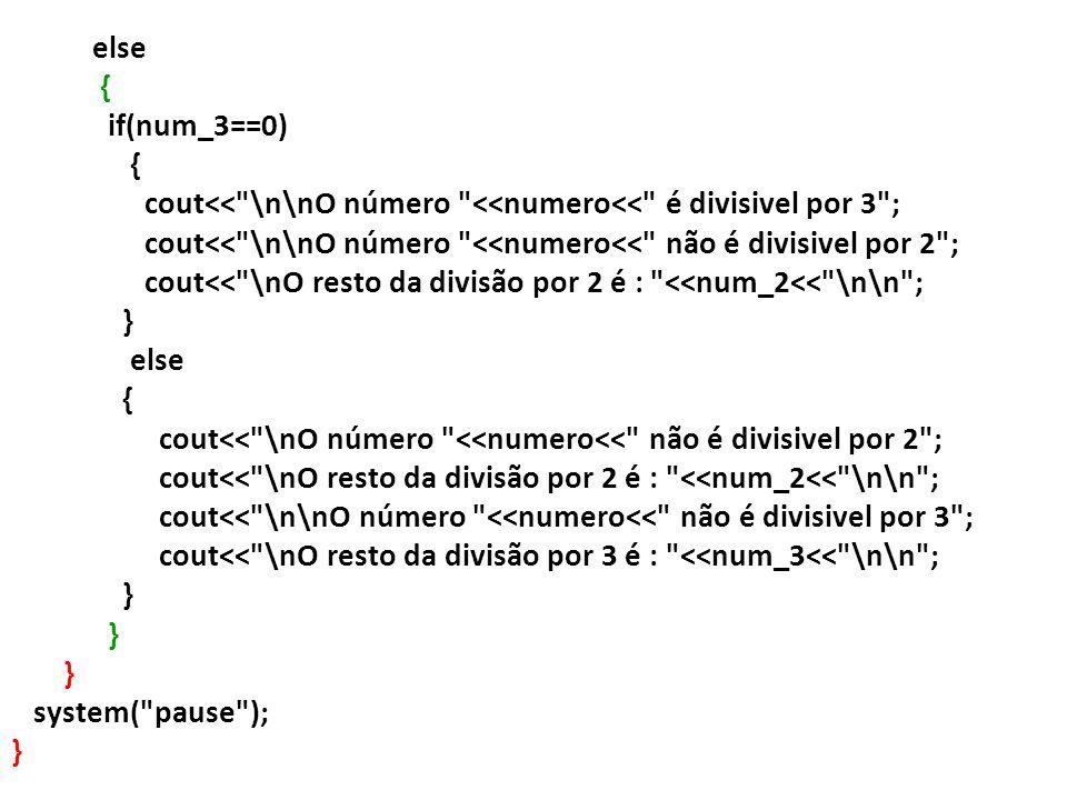 else { if(num_3==0) cout<< \n\nO número <<numero<< é divisivel por 3 ; cout<< \n\nO número <<numero<< não é divisivel por 2 ;