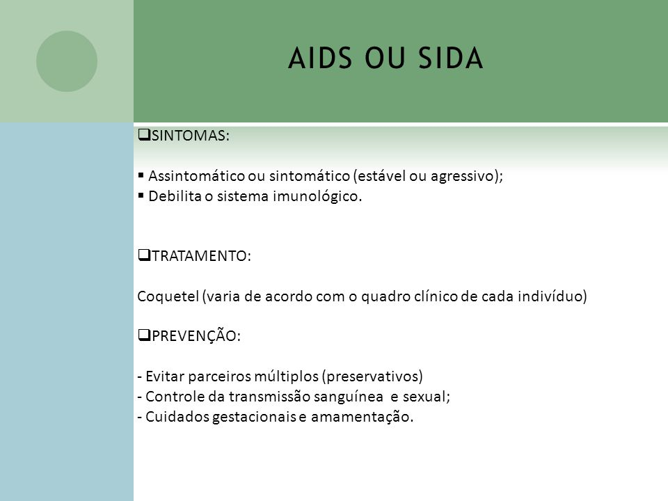 AIDS OU SIDA SINTOMAS: Assintomático ou sintomático (estável ou agressivo); Debilita o sistema imunológico.