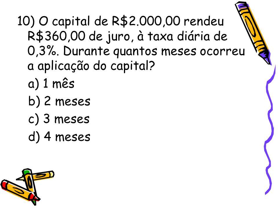 10) O capital de R$2.000,00 rendeu R$360,00 de juro, à taxa diária de 0,3%. Durante quantos meses ocorreu a aplicação do capital