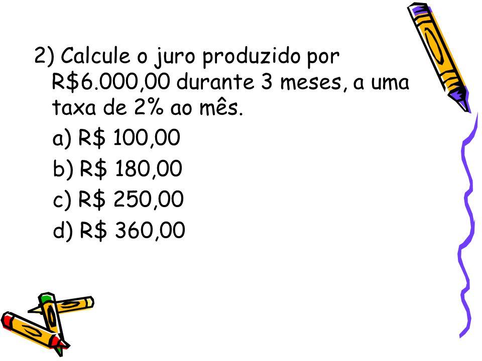 2) Calcule o juro produzido por R$6