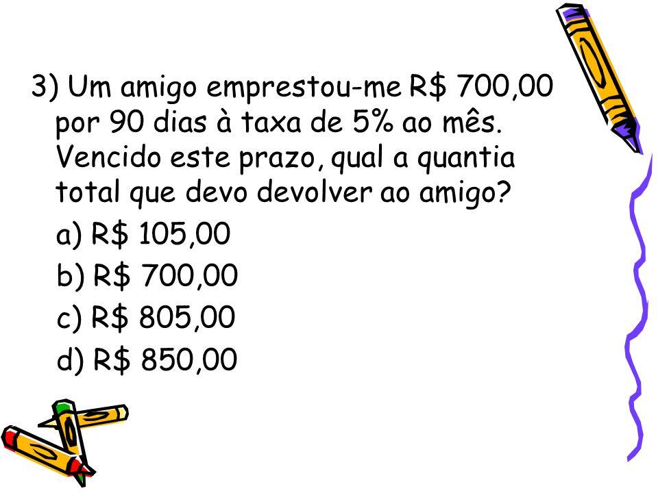 3) Um amigo emprestou-me R$ 700,00 por 90 dias à taxa de 5% ao mês
