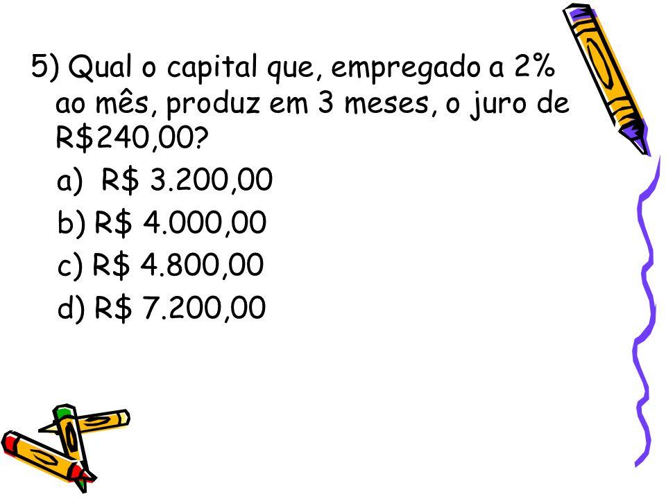 5) Qual o capital que, empregado a 2% ao mês, produz em 3 meses, o juro de R$240,00