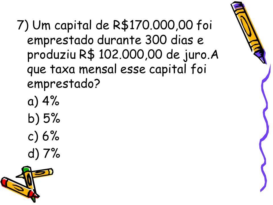 7) Um capital de R$170.000,00 foi emprestado durante 300 dias e produziu R$ 102.000,00 de juro.A que taxa mensal esse capital foi emprestado