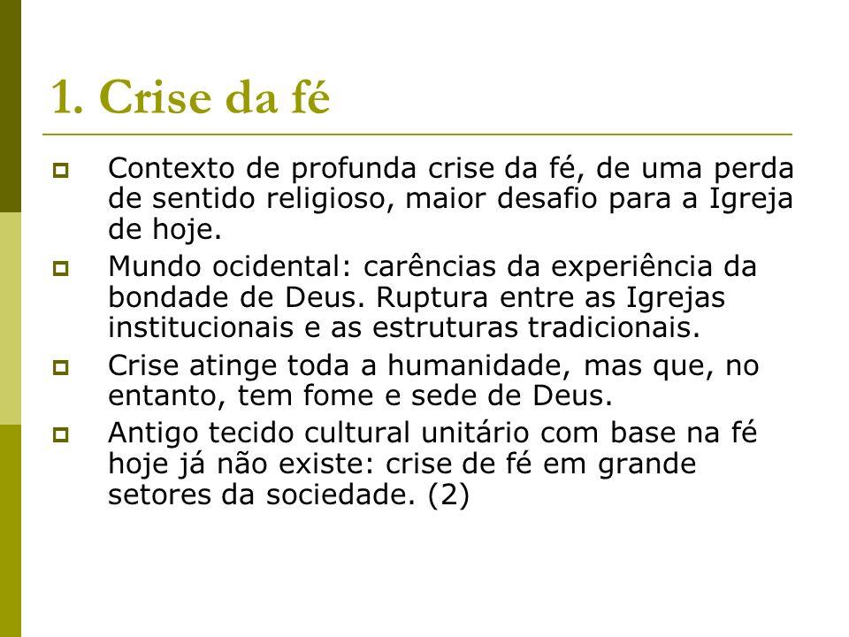 1. Crise da fé Contexto de profunda crise da fé, de uma perda de sentido religioso, maior desafio para a Igreja de hoje.