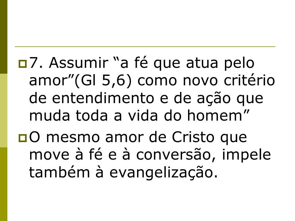 7. Assumir a fé que atua pelo amor (Gl 5,6) como novo critério de entendimento e de ação que muda toda a vida do homem