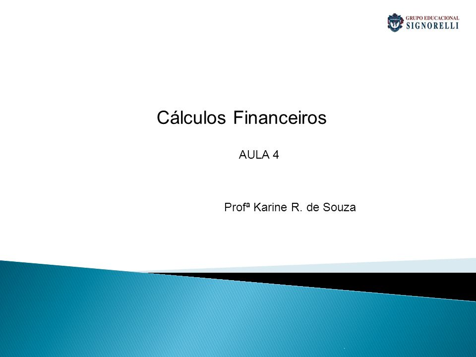 Cálculos Financeiros AULA 4 Profª Karine R. de Souza .