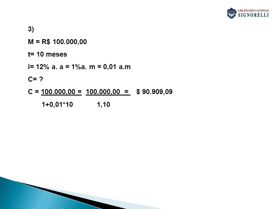 3) M = R$ 100.000,00. t= 10 meses. i= 12% a. a = 1%a. m = 0,01 a.m. C= C = 100.000,00 = 100.000,00 = $ 90.909,09.