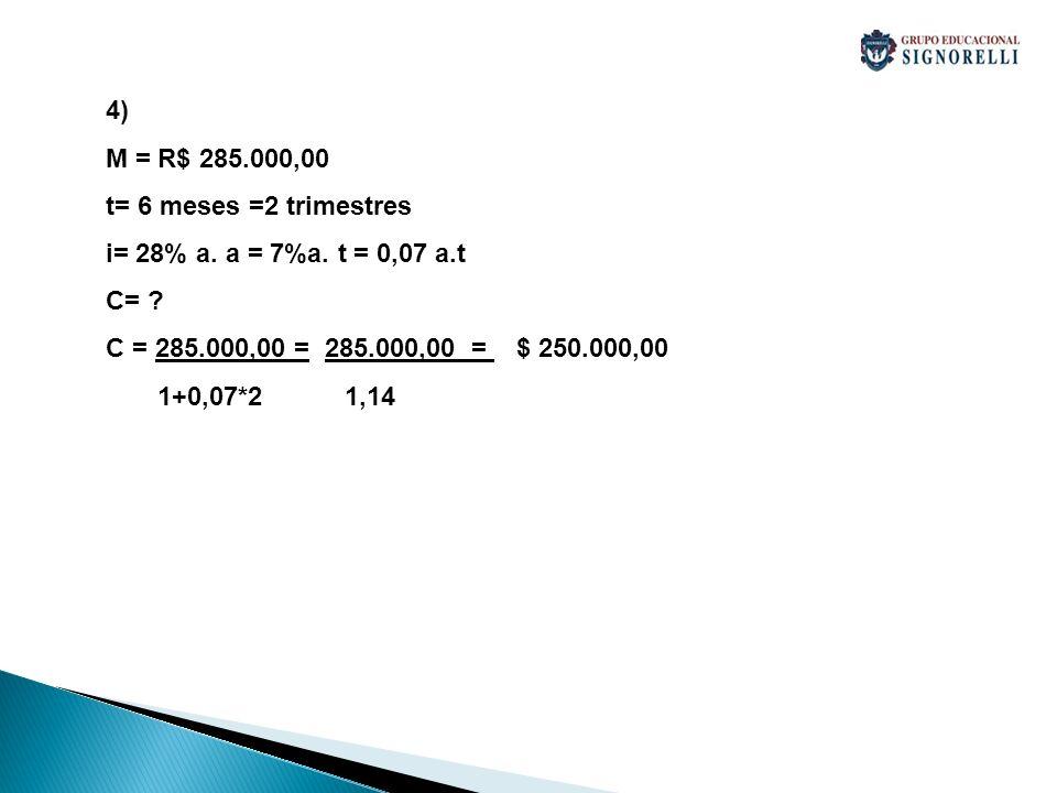 4) M = R$ 285.000,00. t= 6 meses =2 trimestres. i= 28% a. a = 7%a. t = 0,07 a.t. C= C = 285.000,00 = 285.000,00 = $ 250.000,00.