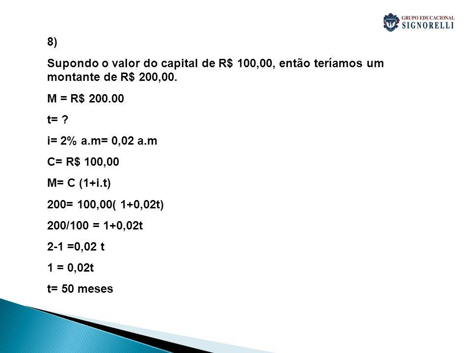 8) Supondo o valor do capital de R$ 100,00, então teríamos um montante de R$ 200,00. M = R$ 200.00.