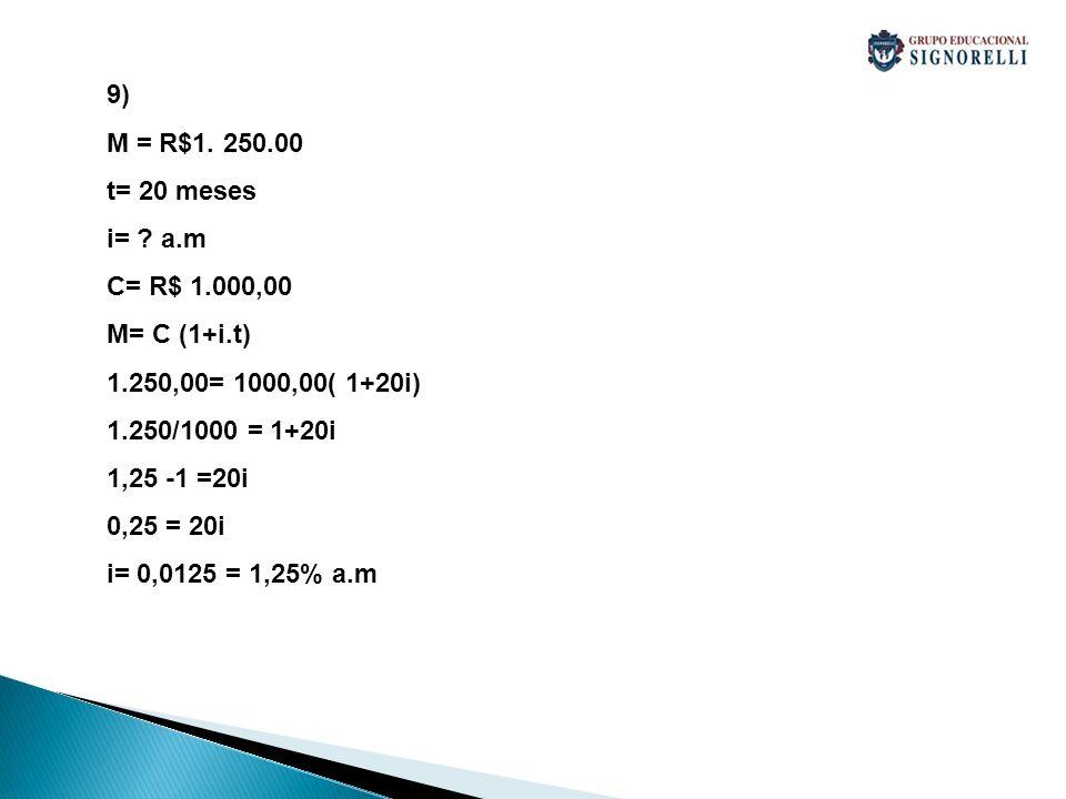 9) M = R$1. 250.00. t= 20 meses. i= a.m. C= R$ 1.000,00. M= C (1+i.t) 1.250,00= 1000,00( 1+20i)