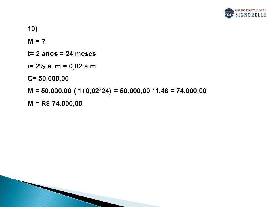 10) M = t= 2 anos = 24 meses. i= 2% a. m = 0,02 a.m. C= 50.000,00. M = 50.000,00 ( 1+0,02*24) = 50.000,00 *1,48 = 74.000,00.
