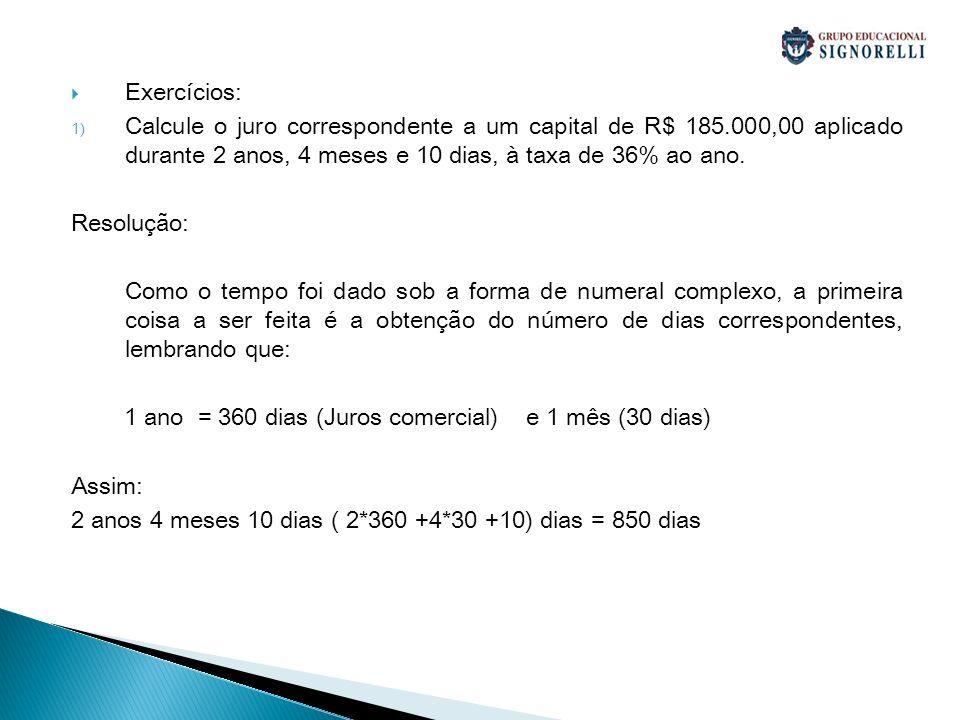 Exercícios:Calcule o juro correspondente a um capital de R$ 185.000,00 aplicado durante 2 anos, 4 meses e 10 dias, à taxa de 36% ao ano.