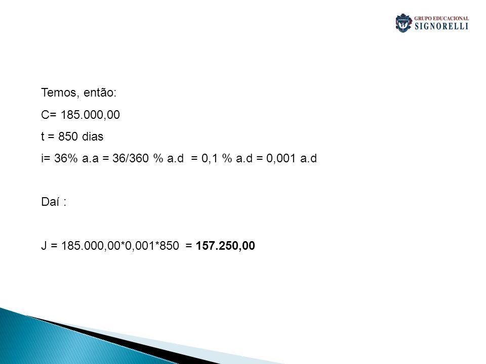 Temos, então:C= 185.000,00. t = 850 dias. i= 36% a.a = 36/360 % a.d = 0,1 % a.d = 0,001 a.d. Daí :