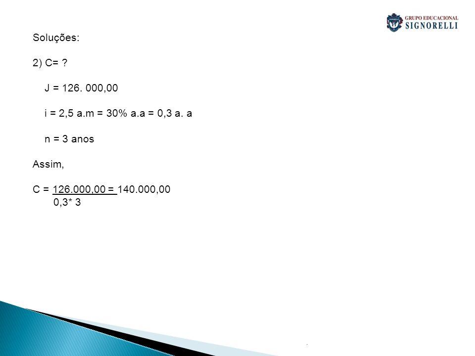 Soluções: 2) C= J = 126. 000,00 i = 2,5 a.m = 30% a.a = 0,3 a. a