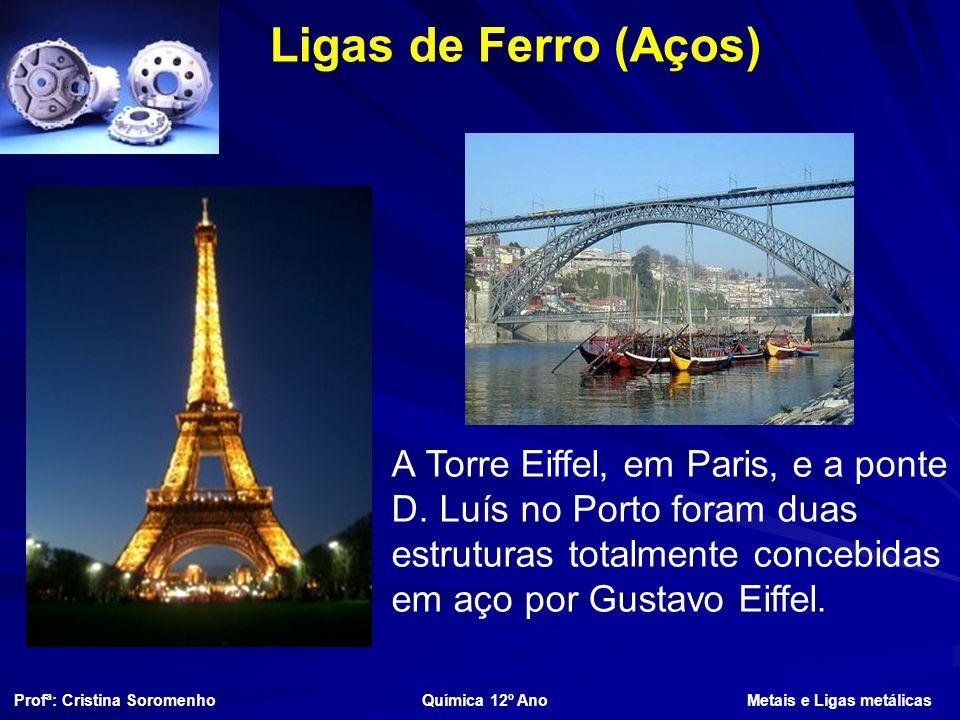 Ligas de Ferro (Aços) A Torre Eiffel, em Paris, e a ponte D. Luís no Porto foram duas estruturas totalmente concebidas em aço por Gustavo Eiffel.