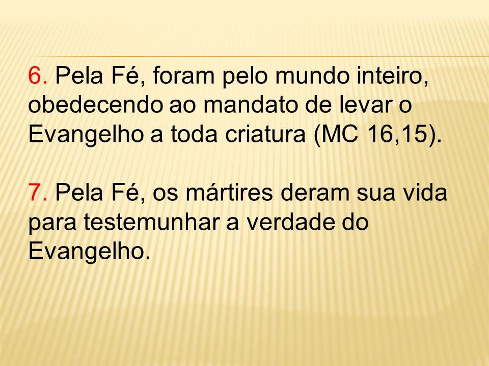 6. Pela Fé, foram pelo mundo inteiro, obedecendo ao mandato de levar o Evangelho a toda criatura (MC 16,15).